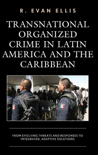 Transnational Organized Crime in Latin America and the Caribbean: From Evolving Threats and Responses to Integrated, Adaptive Solutions - Security in the Americas in the Twenty-First Century (Hardback)