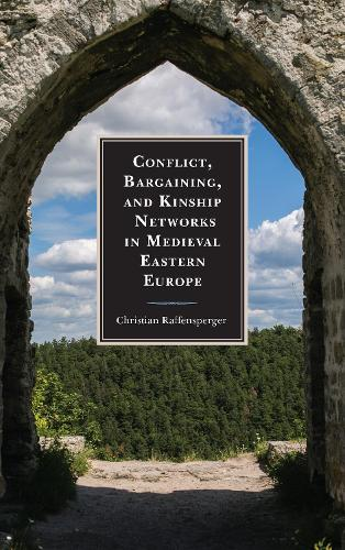 Conflict, Bargaining, and Kinship Networks in Medieval Eastern Europe - Byzantium: A European Empire and Its Legacy (Hardback)