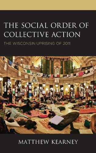 The Social Order of Collective Action: The Wisconsin Uprising of 2011 (Hardback)