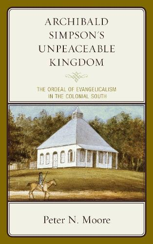 Archibald Simpson's Unpeaceable Kingdom: The Ordeal of Evangelicalism in the Colonial South - Religion in American History (Hardback)