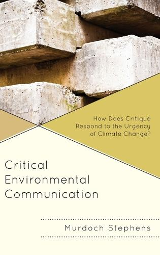 Critical Environmental Communication: How Does Critique Respond to the Urgency of Climate Change? - Environmental Communication and Nature: Conflict and Ecoculture in the Anthropocene (Hardback)