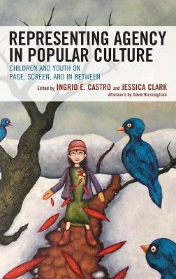 Representing Agency in Popular Culture: Children and Youth on Page, Screen, and In Between - Children and Youth in Popular Culture (Hardback)