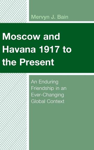 Moscow and Havana 1917 to the Present: An Enduring Friendship in an Ever-Changing Global Context - Lexington Studies on Cuba (Hardback)