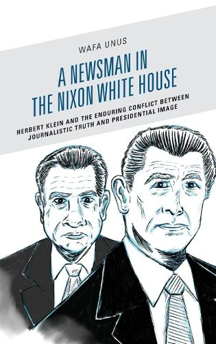 A Newsman in the Nixon White House: Herbert Klein and the Creation of the Office of Communications 1969 - 1973 - Lexington Studies in Political Communication (Hardback)