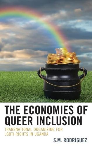 The Economies of Queer Inclusion: Transnational Organizing for LGBTI Rights in Uganda (Hardback)