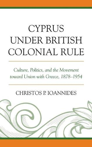 Cyprus under British Colonial Rule: Culture, Politics, and the Movement toward Union with Greece, 1878-1954 (Hardback)