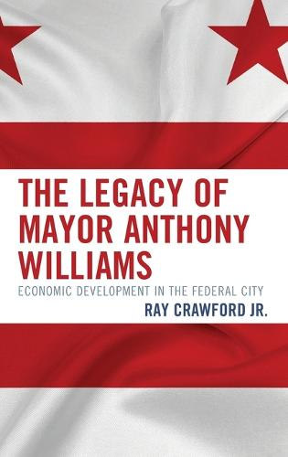 The Legacy of Mayor Anthony Williams: Economic Development in the Federal City (Hardback)