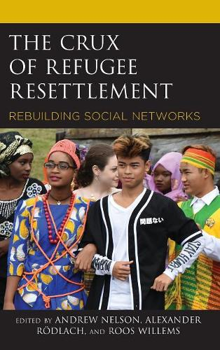 The Crux of Refugee Resettlement: Rebuilding Social Networks - Crossing Borders in a Global World: Applying Anthropology to Migration, Displacement, and Social Change (Hardback)