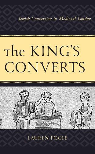 The King's Converts: Jewish Conversion in Medieval London (Hardback)