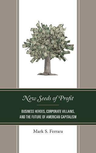 New Seeds of Profit: Business Heroes, Corporate Villains, and the Future of American Capitalism (Hardback)