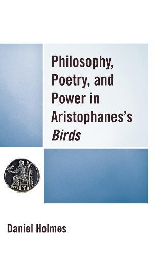 Philosophy, Poetry, and Power in Aristophanes' Birds (Hardback)