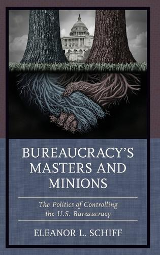 Bureaucracy's Masters and Minions: The Politics of Controlling the U.S. Bureaucracy (Hardback)