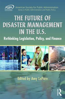The Future of Disaster Management in the U.S.: Rethinking Legislation, Policy, and Finance - ASPA Series in Public Administration and Public Policy (Hardback)