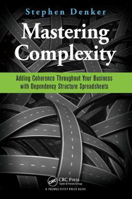 Mastering Complexity: Adding Coherence Throughout Your Business with Dependency Structure Spreadsheets (Paperback)