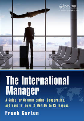 The International Manager: A Guide for Communicating, Cooperating, and Negotiating with Worldwide Colleagues (Hardback)