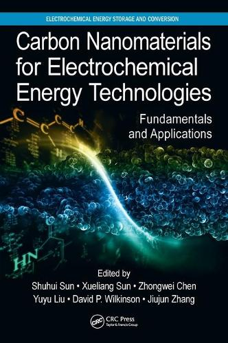 Carbon Nanomaterials for Electrochemical Energy Technologies: Fundamentals and Applications - Electrochemical Energy Storage and Conversion (Hardback)