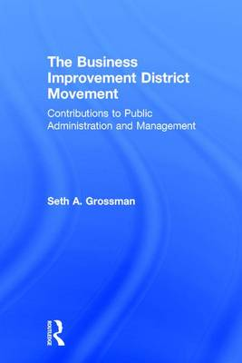 The Business Improvement District Movement: Contributions to Public Administration & Management (Hardback)