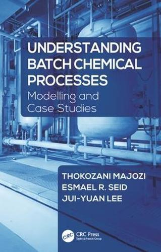 Understanding Batch Chemical Processes: Modelling and Case Studies (Hardback)