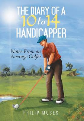 The Diary of a 10 to 14 Handicapper: Notes from an Average Golfer (Hardback)