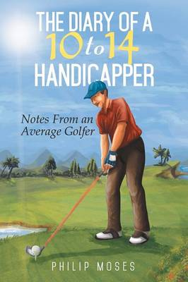 The Diary of a 10 to 14 Handicapper: Notes from an Average Golfer (Paperback)