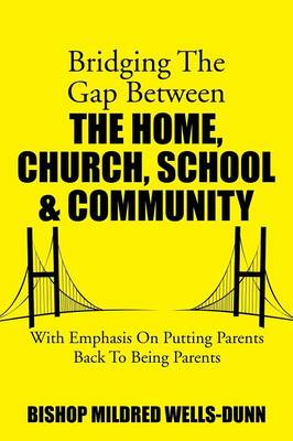 Bridging the Gap Between the Home, Church, School & Community: With Emphasis on Putting Parents Back to Being Parents (Paperback)