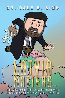 Latvia Matters: The Adventures of a Large Man Who Stumbled Around in a Small Country (Paperback)