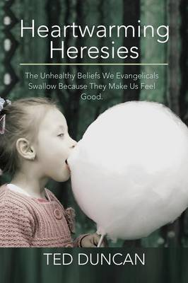 Heartwarming Heresies: The Unhealthy Beliefs We Evangelicals Swallow Because They Make Us Feel Good. (Paperback)