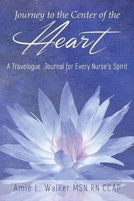 Journey to the Center of the Heart: A Travelogue Journal for Every Nurse's Spirit (Paperback)