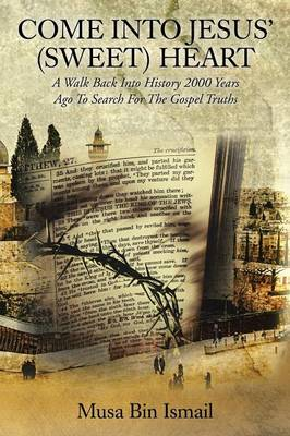 Come Into Jesus' (Sweet) Heart: A Walk Back Into History 2000 Years Ago to Search for the Gospel Truths (Paperback)