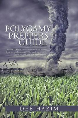 Polygamy Preppers Guide: Five Fictional Stories about What Can Happen If You Are Caught Unprepared for a Polygamy Storm. Lust, Betrayal, Sex, V (Paperback)