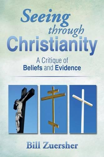 Seeing Through Christianity: A Critique of Beliefs and Evidence (Paperback)