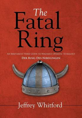 The Fatal Ring: An Irreverent Verse Guide to Wagner's Operatic Tetralogy Der Ring Des Nibelungen (Hardback)