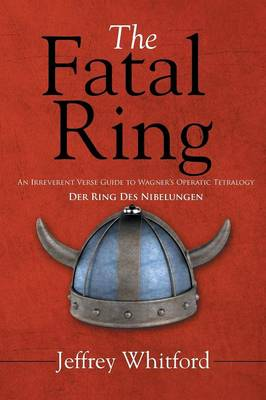 The Fatal Ring: An Irreverent Verse Guide to Wagner's Operatic Tetralogy Der Ring Des Nibelungen (Paperback)