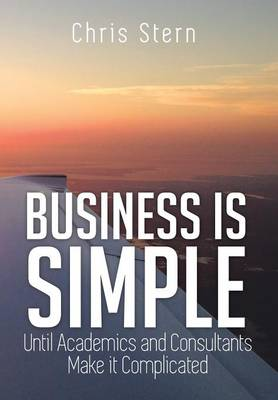 Business Is Simple: Until Academics and Consultants Make It Complicated (Hardback)