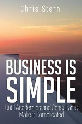 Business Is Simple: Until Academics and Consultants Make It Complicated (Paperback)