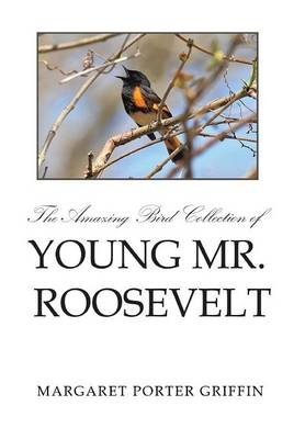 The Amazing Bird Collection of Young Mr. Roosevelt: The Determined Independent Study of a Boy Who Became America's 26th President (Hardback)