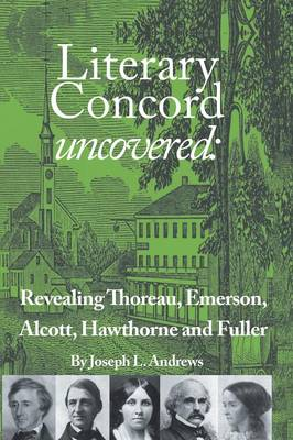 Literary Concord Uncovered: Revealing Emerson, Thoreau, Alcott, Hawthorne, and Fuller (Paperback)