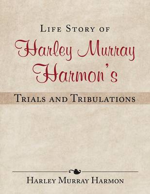 Life Story of Harley Murray Harmon's Trials and Tribulations (Paperback)