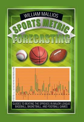 Sports Metric Forecasting: Guides to Beating the Spreads in Major League Baseball, Basketball, and Football Games (Hardback)