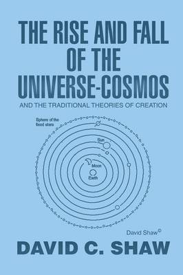 The Rise and Fall of the Universe-Cosmos: And the Traditional Theories of Creation (Paperback)