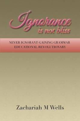 Ignorance Is Not Bliss: Never Ignorant Gaining Grammar Educational Revolutionary (Paperback)