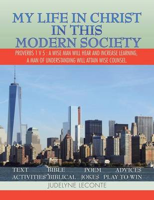 My Life in Christ in This Modern Society: Proverbs 1 V 5: A Wise Man Will Hear and Increase Learning, a Man of Understanding Will Attain Wise Counsel. (Paperback)