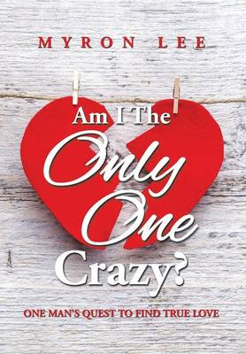 Am I the Only One Crazy?: One Man's Quest to Find True Love (Hardback)