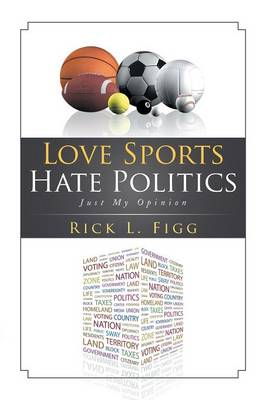 Love Sports Hate Politics: Just My Opinion (Paperback)