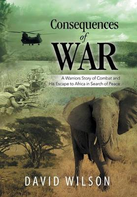 Consequences of War: A Warriors Story of Combat and His Escape to Africa in Search of Peace (Hardback)