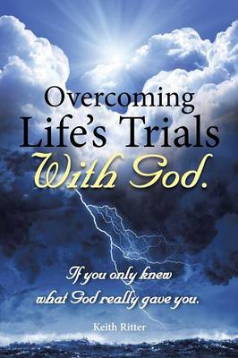 Overcoming Life's Trials with God: If You Only Knew What God Really Gave You (Paperback)