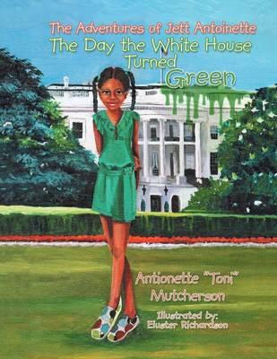 The Adventures of Jett Antoinette: The Day the White House Turned Green (Paperback)