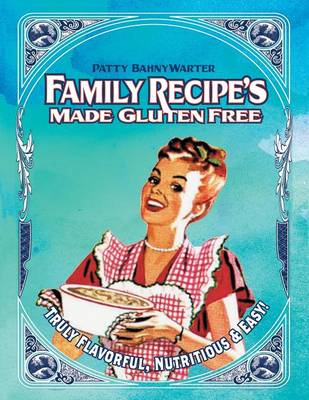 Family Recipes Made Gluten Free: Flavorful, Nutritious & Easy... (Paperback)