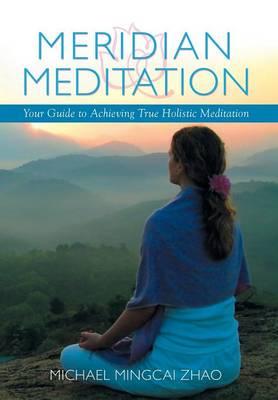 Meridian Meditation: Your Guide to Achieving True Holistic Meditation (Hardback)