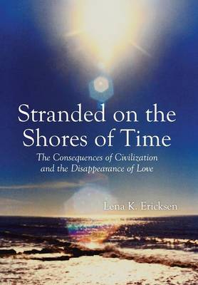 Stranded on the Shores of Time: The Consequences of Civilization and the Disappearance of Love (Hardback)